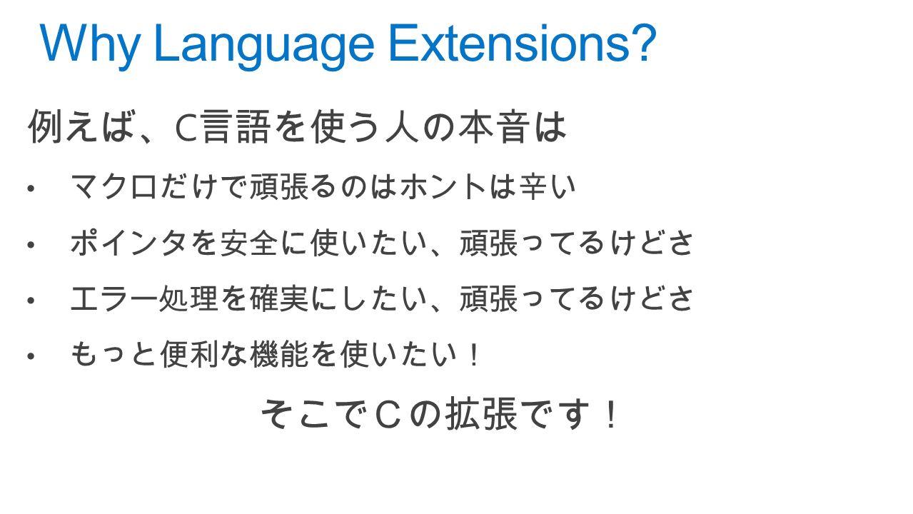 例えば、 C 言語を使う人の本音は マクロだけで頑張るのはホントは辛い ポインタを安全に使いたい、頑張ってるけどさ エラー処理を確実にしたい、頑張ってるけどさ もっと便利な機能を使いたい! そこでCの拡張です! Why Language Extensions
