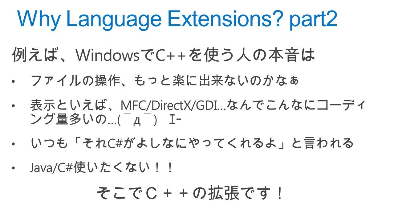 例えば、 Windows で C++ を使う人の本音は ファイルの操作、もっと楽に出来ないのかなぁ 表示といえば、 MFC/DirectX/GDI… なんでこんなにコーディ ング量多いの …(  ̄ д  ̄ ) エー いつも「それ C# がよしなにやってくれるよ」と言われる Java/C# 使いたくない!! そこでC++の拡張です! Why Language Extensions.