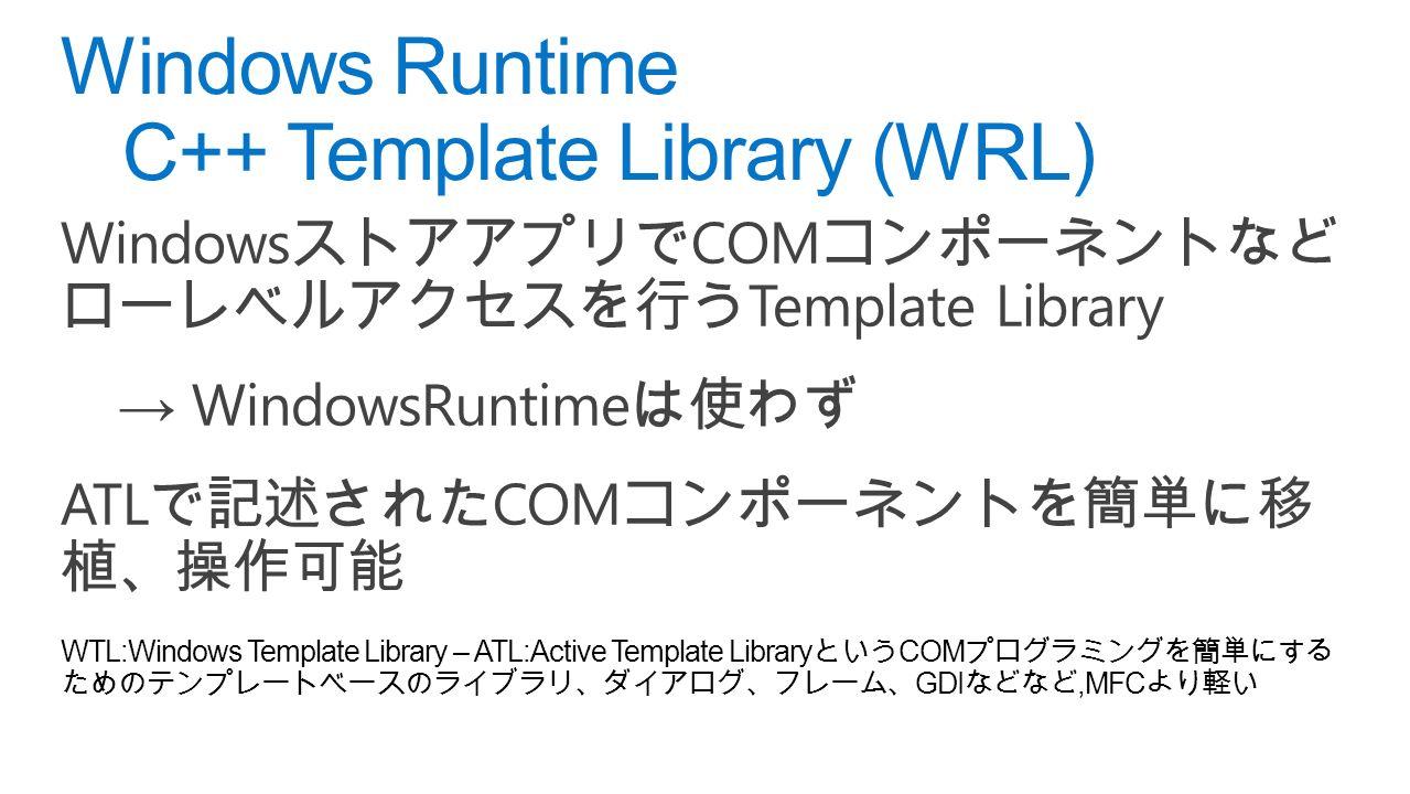 Windows ストアアプリで COM コンポーネントなど ローレベルアクセスを行う Template Library → WindowsRuntime は使わず ATL で記述された COM コンポーネントを簡単に移 植、操作可能 WTL:Windows Template Library – ATL:Active Template Library という COM プログラミングを簡単にする ためのテンプレートベースのライブラリ、ダイアログ、フレーム、 GDI などなど,MFC より軽い Windows Runtime C++ Template Library (WRL)