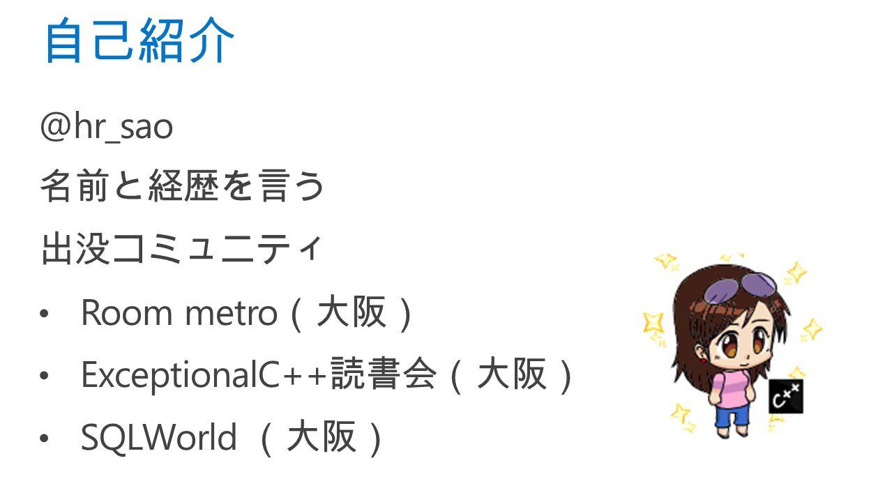 @hr_sao 名前と経歴を言う 出没コミュニティ Room metro (大阪) ExceptionalC++ 読書会(大阪) SQLWorld (大阪) 自己紹介