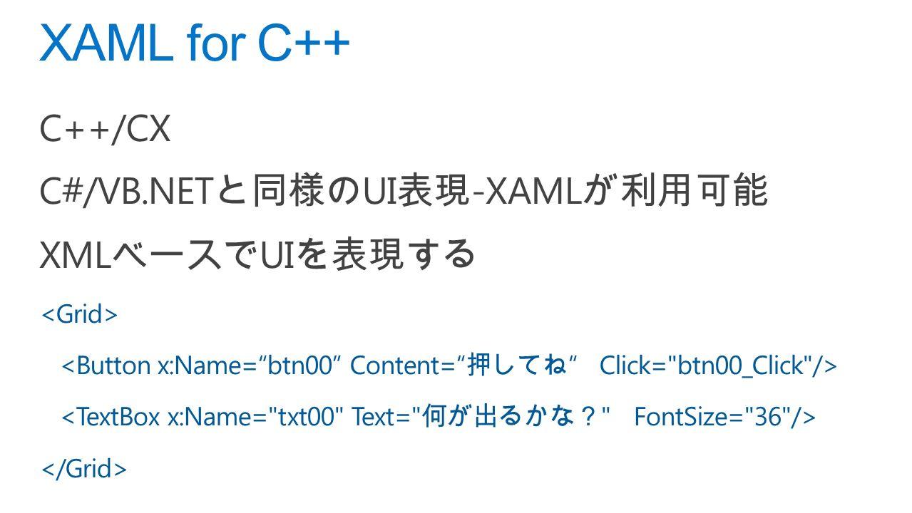 C++/CX C#/VB.NET と同様の UI 表現 -XAML が利用可能 XML ベースで UI を表現する XAML for C++