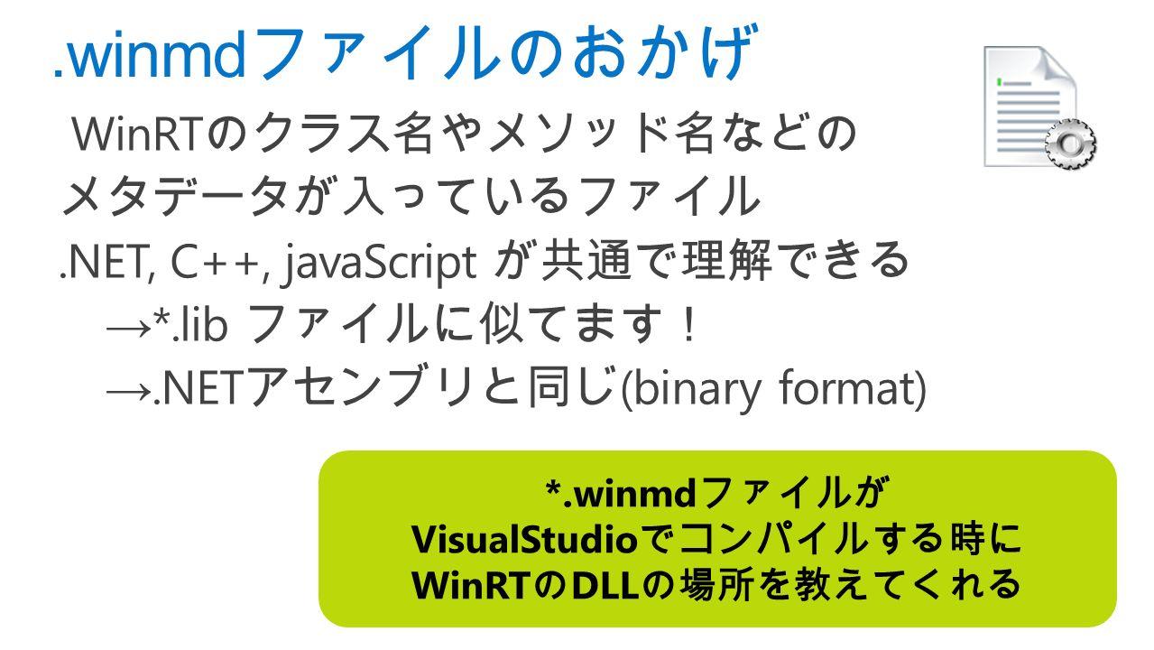 .winmd ファイルのおかげ WinRT のクラス名やメソッド名などの メタデータが入っているファイル.NET, C++, javaScript が共通で理解できる → *.lib ファイルに似てます! →.NET アセンブリと同じ (binary format) *.winmd ファイルが VisualStudio でコンパイルする時に WinRT の DLL の場所を教えてくれる