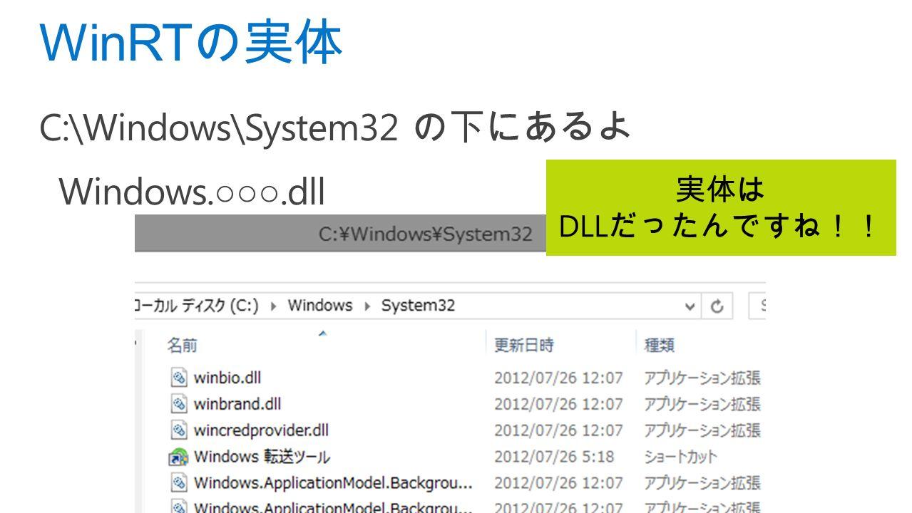 C:\Windows\System32 の下にあるよ Windows. ○○○.dll WinRT の実体 実体は DLL だったんですね!!