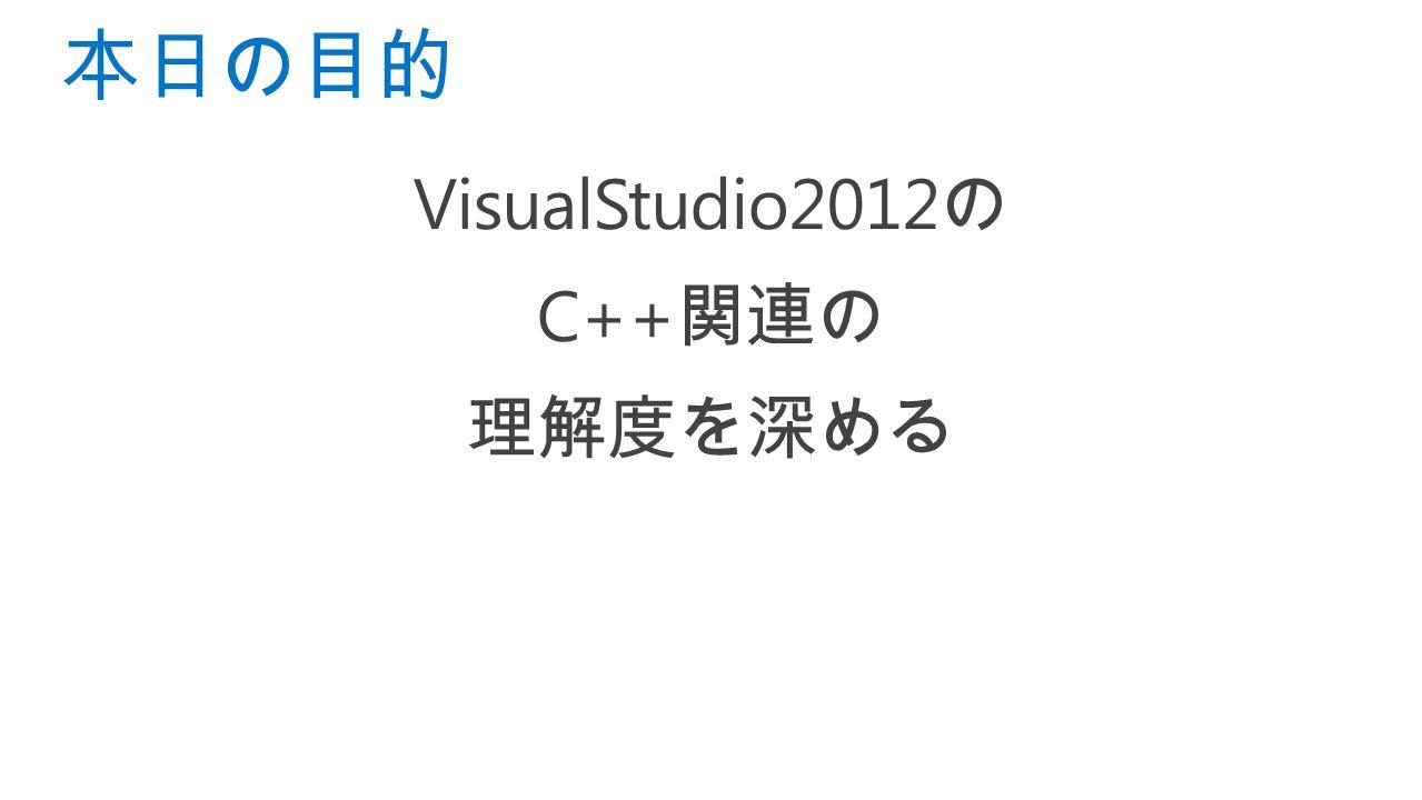 VisualStudio2012 の C++ 関連の 理解度を深める 本日の目的
