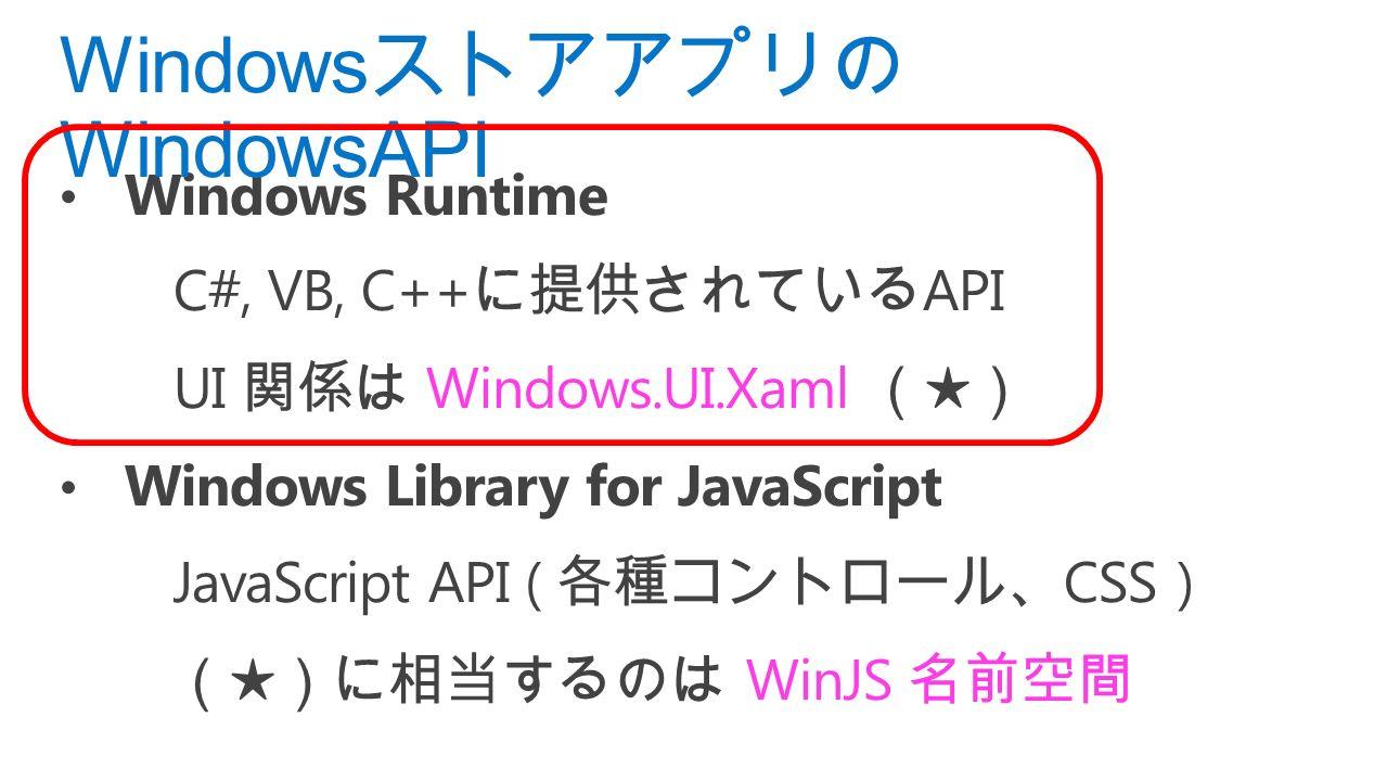 Windows Runtime C#, VB, C++ に提供されている API UI 関係は Windows.UI.Xaml (★) Windows Library for JavaScript JavaScript API ( 各種コントロール、 CSS ) (★)に相当するのは WinJS 名前空間 Windows ストアアプリの WindowsAPI