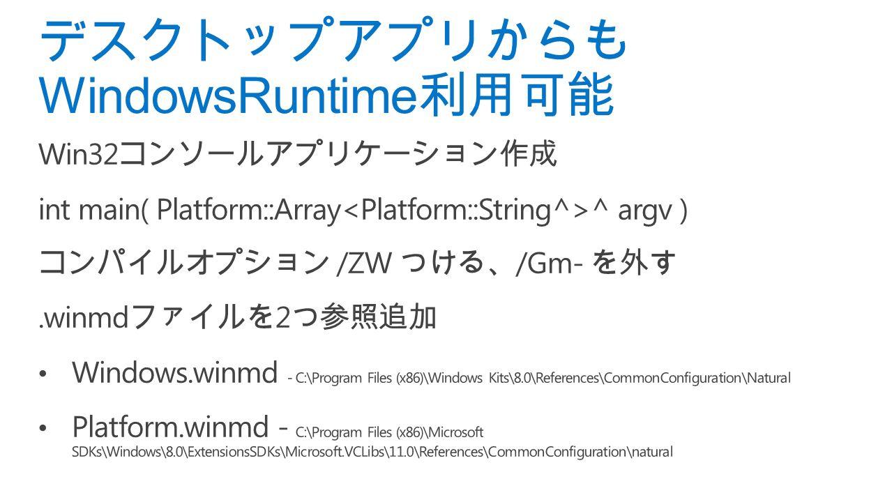 デスクトップアプリからも WindowsRuntime 利用可能 Win32 コンソールアプリケーション作成 int main( Platform::Array ^ argv ) コンパイルオプション /ZW つける、 /Gm- を外す.winmd ファイルを 2 つ参照追加 Windows.winmd - C:\Program Files (x86)\Windows Kits\8.0\References\CommonConfiguration\Natural Platform.winmd - C:\Program Files (x86)\Microsoft SDKs\Windows\8.0\ExtensionsSDKs\Microsoft.VCLibs\11.0\References\CommonConfiguration\natural