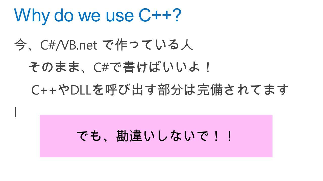 今、 C#/VB.net で作っている人 そのまま、 C# で書けばいいよ! C++ や DLL を呼び出す部分は完備されてます l Why do we use C++ でも、勘違いしないで!!