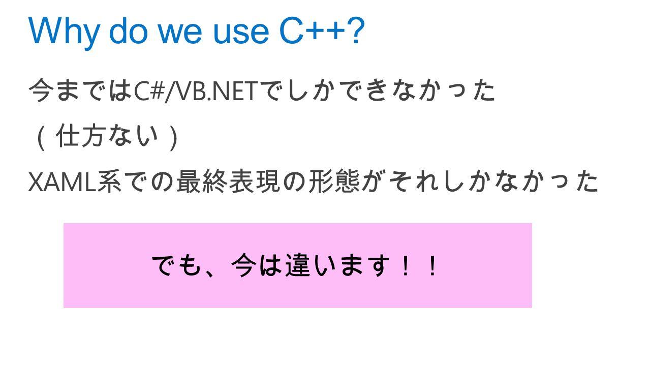 今までは C#/VB.NET でしかできなかった (仕方ない) XAML 系での最終表現の形態がそれしかなかった Why do we use C++ でも、今は違います!!