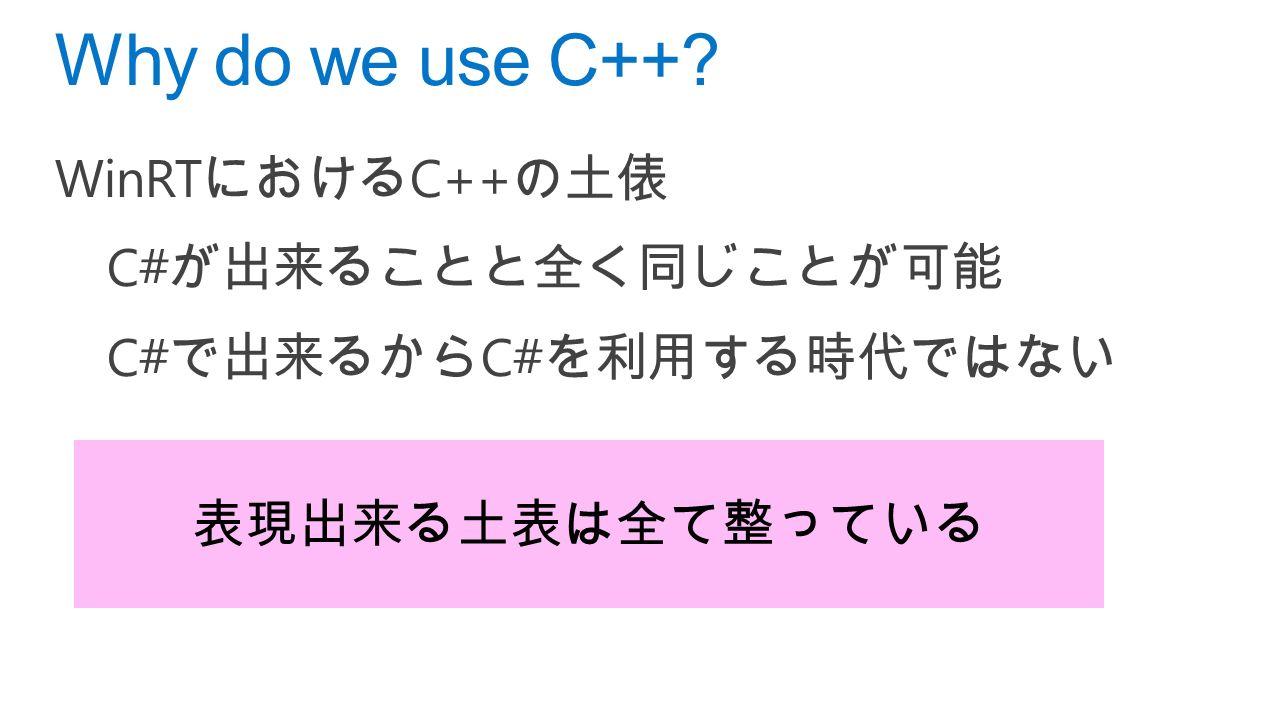 WinRT における C++ の土俵 C# が出来ることと全く同じことが可能 C# で出来るから C# を利用する時代ではない Why do we use C++ 表現出来る土表は全て整っている