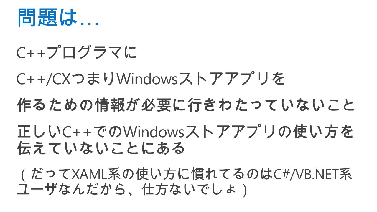 C++ プログラマに C++/CX つまり Windows ストアアプリを 作るための情報が必要に行きわたっていないこと 正しい C++ での Windows ストアアプリの使い方を 伝えていないことにある (だって XAML 系の使い方に慣れてるのは C#/VB.NET 系 ユーザなんだから、仕方ないでしょ) 問題は …