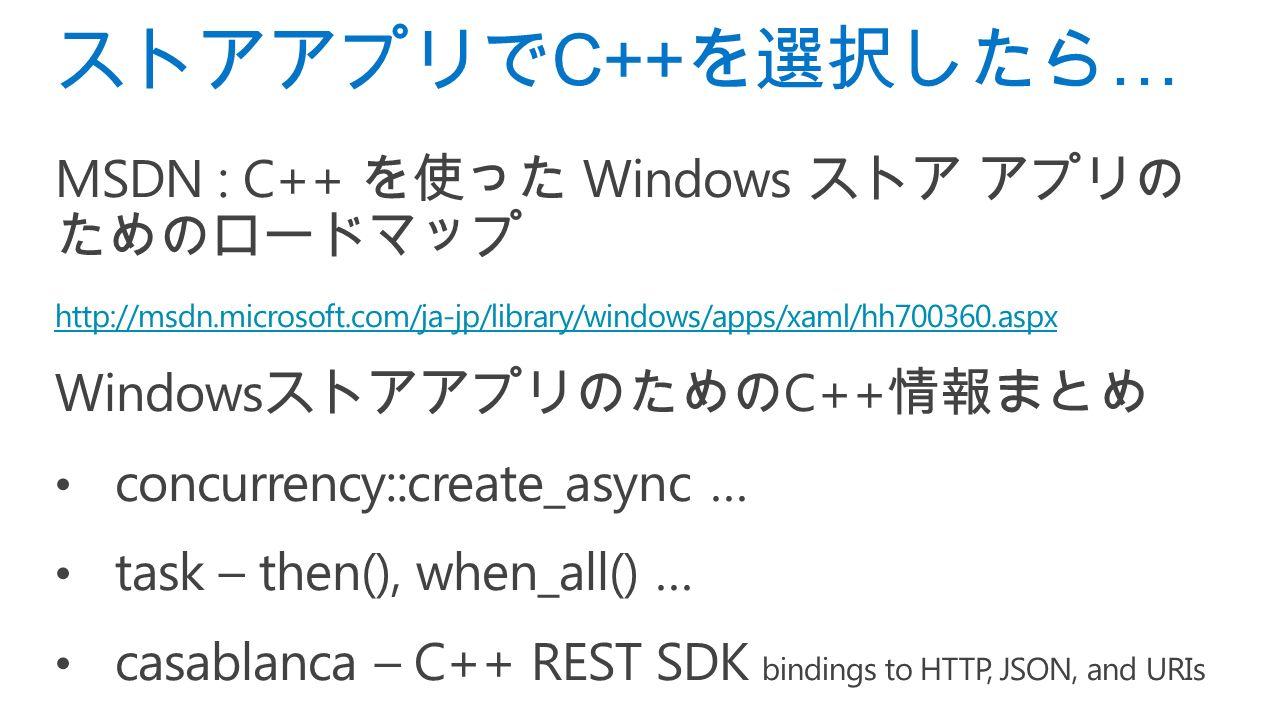 MSDN : C++ を使った Windows ストア アプリの ためのロードマップ http://msdn.microsoft.com/ja-jp/library/windows/apps/xaml/hh700360.aspx Windows ストアアプリのための C++ 情報まとめ concurrency::create_async … task – then(), when_all() … casablanca – C++ REST SDK bindings to HTTP, JSON, and URIs ストアアプリで C++ を選択したら …