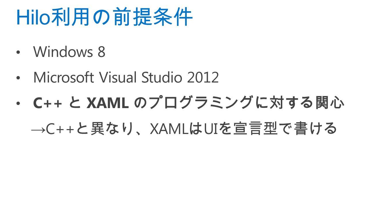 Windows 8 Microsoft Visual Studio 2012 C++ と XAML のプログラミングに対する関心 → C++ と異なり、 XAML は UI を宣言型で書ける Hilo 利用の前提条件