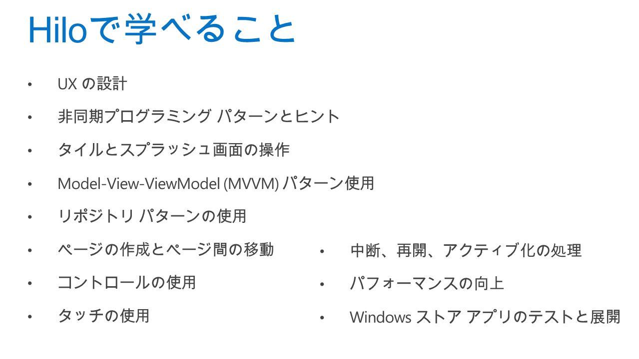 UX の設計 非同期プログラミング パターンとヒント タイルとスプラッシュ画面の操作 Model-View-ViewModel (MVVM) パターン使用 リポジトリ パターンの使用 ページの作成とページ間の移動 コントロールの使用 タッチの使用 Hilo で学べること 中断、再開、アクティブ化の処理 パフォーマンスの向上 Windows ストア アプリのテストと展開