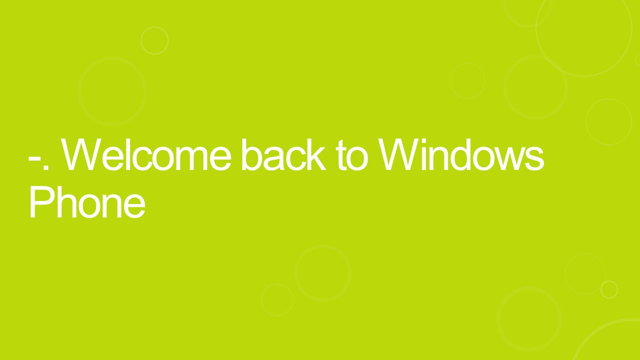 -. Welcome back to Windows Phone
