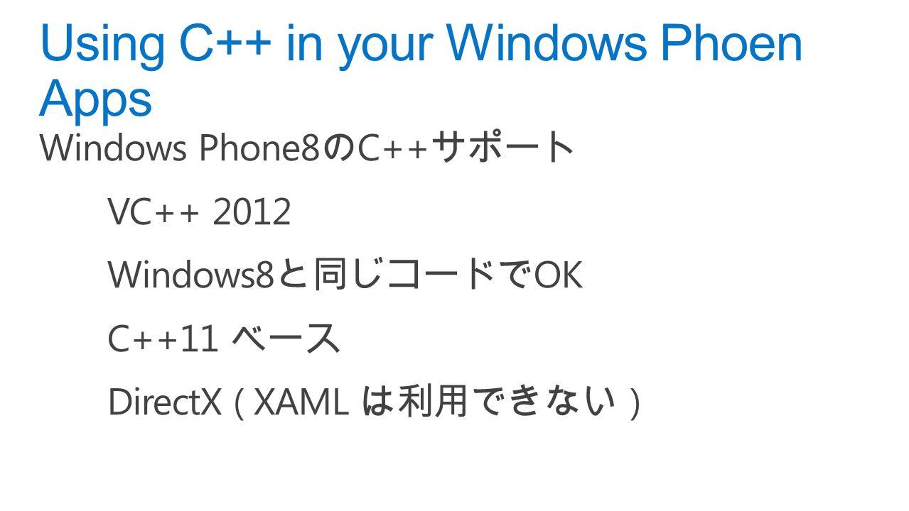 Windows Phone8 の C++ サポート VC++ 2012 Windows8 と同じコードで OK C++11 ベース DirectX ( XAML は利用できない ) Using C++ in your Windows Phoen Apps