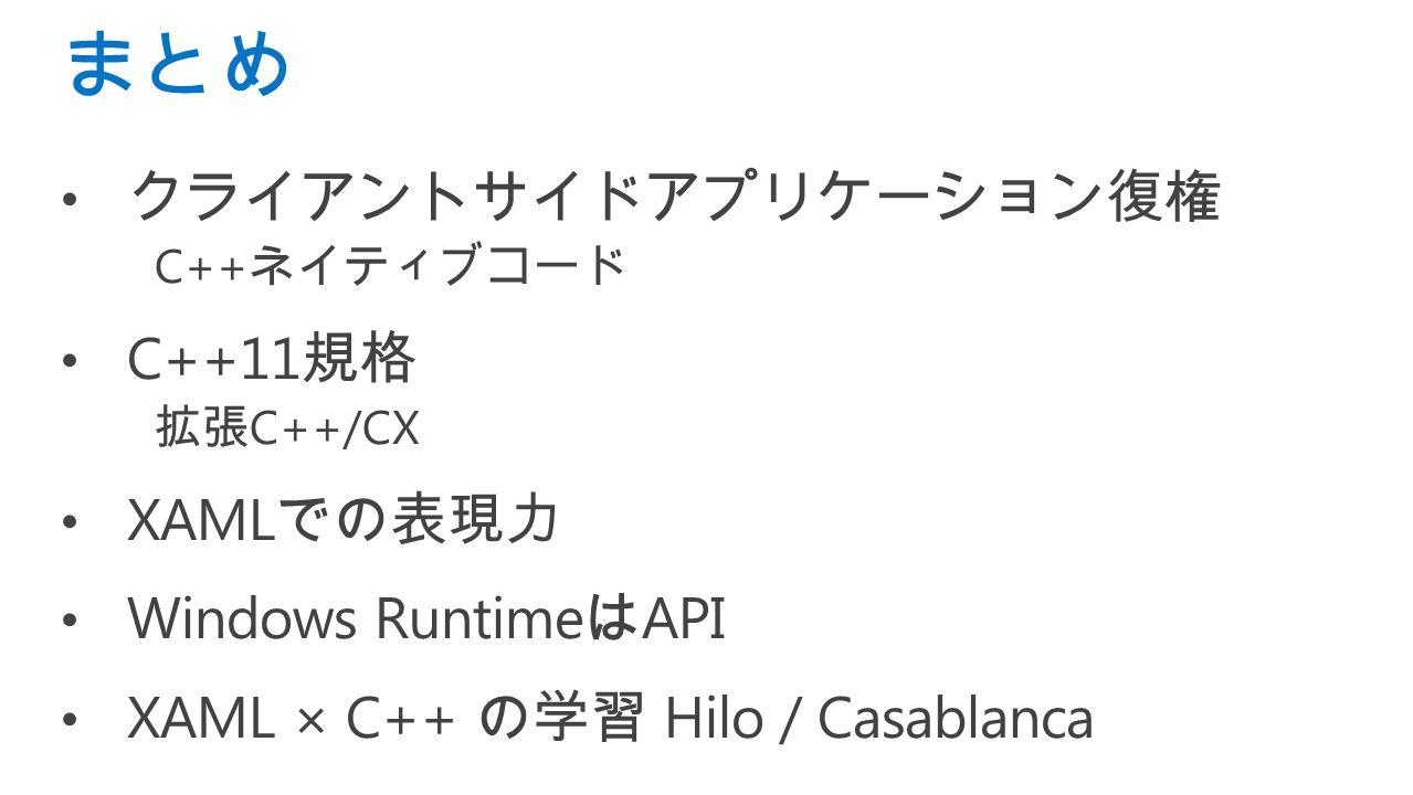 クライアントサイドアプリケーション復権 C++ ネイティブコード C++11 規格 拡張 C++/CX XAML での表現力 Windows Runtime は API XAML × C++ の学習 Hilo / Casablanca まとめ