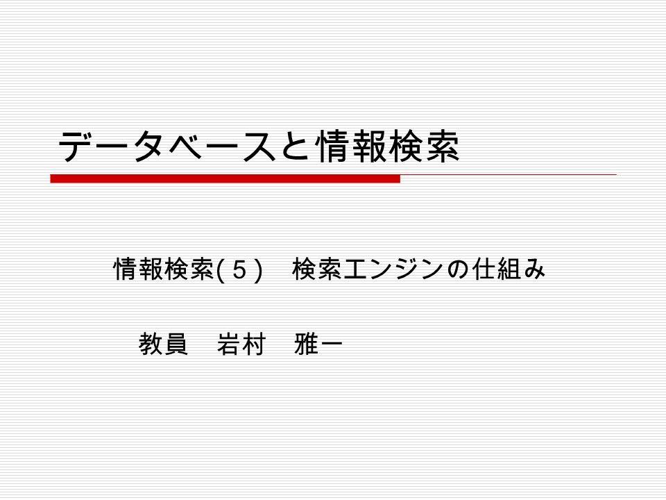 データベースと情報検索 情報検索 ( 5 ) 検索エンジンの仕組み 教員 岩村 雅一