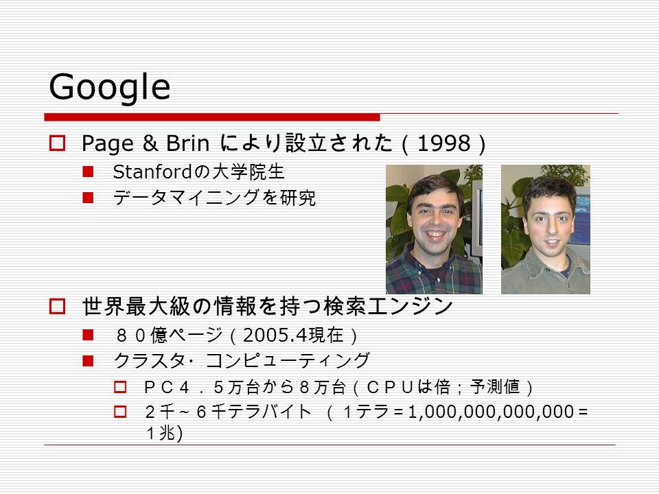 Google  Page & Brin により設立された( 1998 ) Stanford の大学院生 データマイニングを研究  世界最大級の情報を持つ検索エンジン 80億ページ( 2005.4 現在) クラスタ・コンピューティング  PC4.5万台から8万台(CPUは倍;予測値)  2千~6千テラバイト (1テラ= 1,000,000,000,000 = 1兆 )