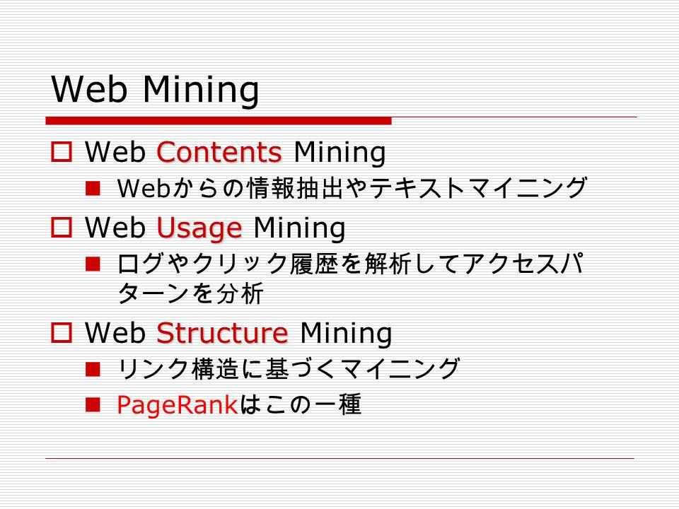 Web Mining Contents  Web Contents Mining Web からの情報抽出やテキストマイニング Usage  Web Usage Mining ログやクリック履歴を解析してアクセスパ ターンを分析 Structure  Web Structure Mining リンク構造に基づくマイニング PageRank はこの一種
