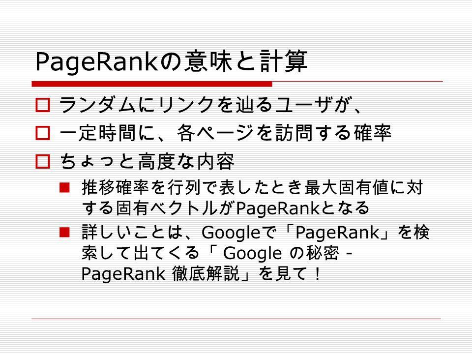 PageRank の意味と計算  ランダムにリンクを辿るユーザが、  一定時間に、各ページを訪問する確率  ちょっと高度な内容 推移確率を行列で表したとき最大固有値に対 する固有ベクトルが PageRank となる 詳しいことは、 Google で「 PageRank 」を検 索して出てくる「 Google の秘密 - PageRank 徹底解説」を見て!