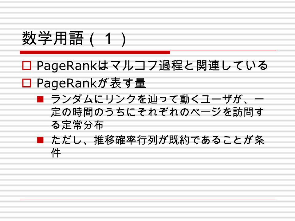 数学用語(1)  PageRank はマルコフ過程と関連している  PageRank が表す量 ランダムにリンクを辿って動くユーザが、一 定の時間のうちにそれぞれのページを訪問す る定常分布 ただし、推移確率行列が既約であることが条 件