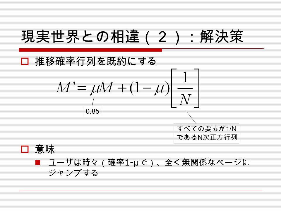 現実世界との相違(2):解決策  推移確率行列を既約にする  意味 ユーザは時々(確率 1-μ で)、全く無関係なページに ジャンプする すべての要素が 1/N である N 次正方行列 0.85