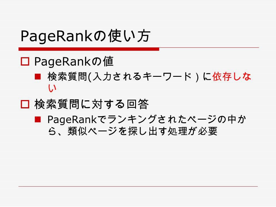 PageRank の使い方  PageRank の値 検索質問 ( 入力されるキーワード)に依存しな い  検索質問に対する回答 PageRank でランキングされたページの中か ら、類似ページを探し出す処理が必要