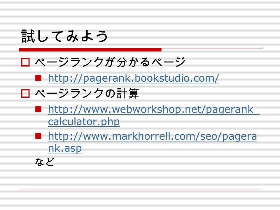 試してみよう  ページランクが分かるページ http://pagerank.bookstudio.com/  ページランクの計算 http://www.webworkshop.net/pagerank_ calculator.php http://www.webworkshop.net/pagerank_ calculator.php http://www.markhorrell.com/seo/pagera nk.asp http://www.markhorrell.com/seo/pagera nk.asp など