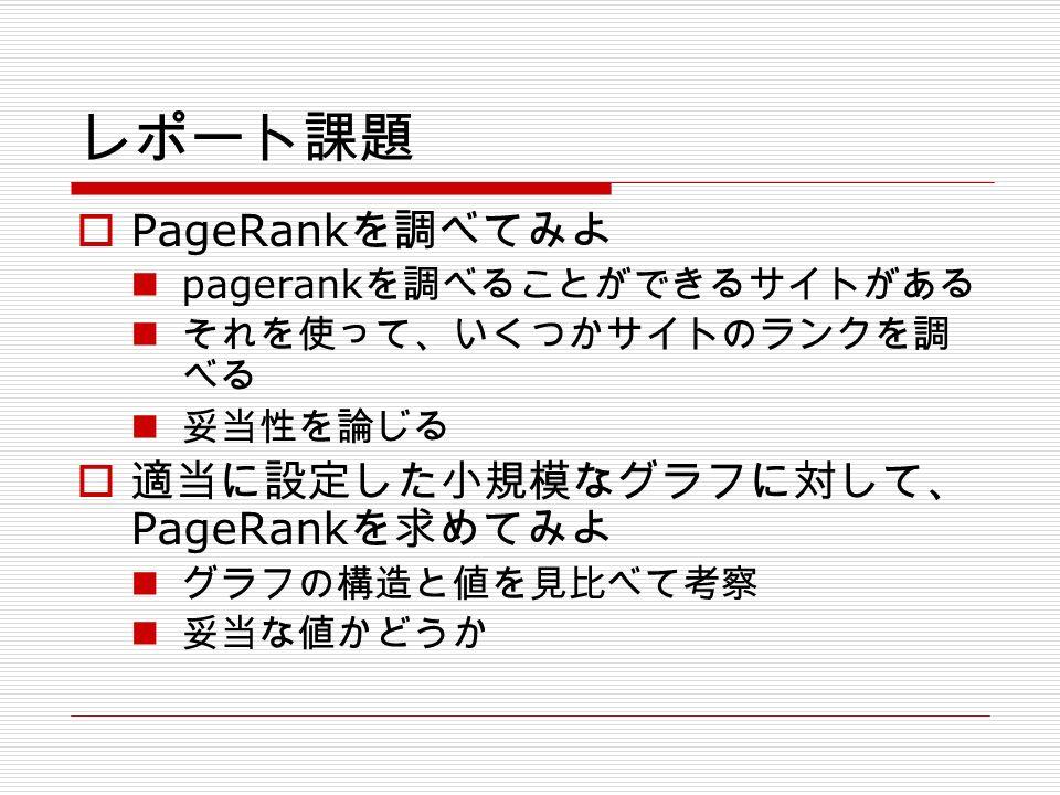 レポート課題  PageRank を調べてみよ pagerank を調べることができるサイトがある それを使って、いくつかサイトのランクを調 べる 妥当性を論じる  適当に設定した小規模なグラフに対して、 PageRank を求めてみよ グラフの構造と値を見比べて考察 妥当な値かどうか