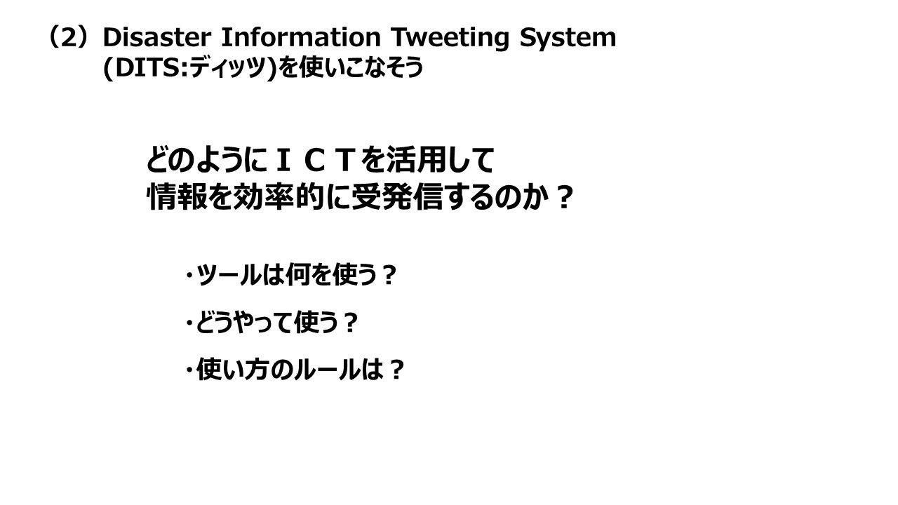 (2)Disaster Information Tweeting System (DITS:ディッツ)を使いこなそう どのようにICTを活用して 情報を効率的に受発信するのか? ・ツールは何を使う? ・どうやって使う? ・使い方のルールは?