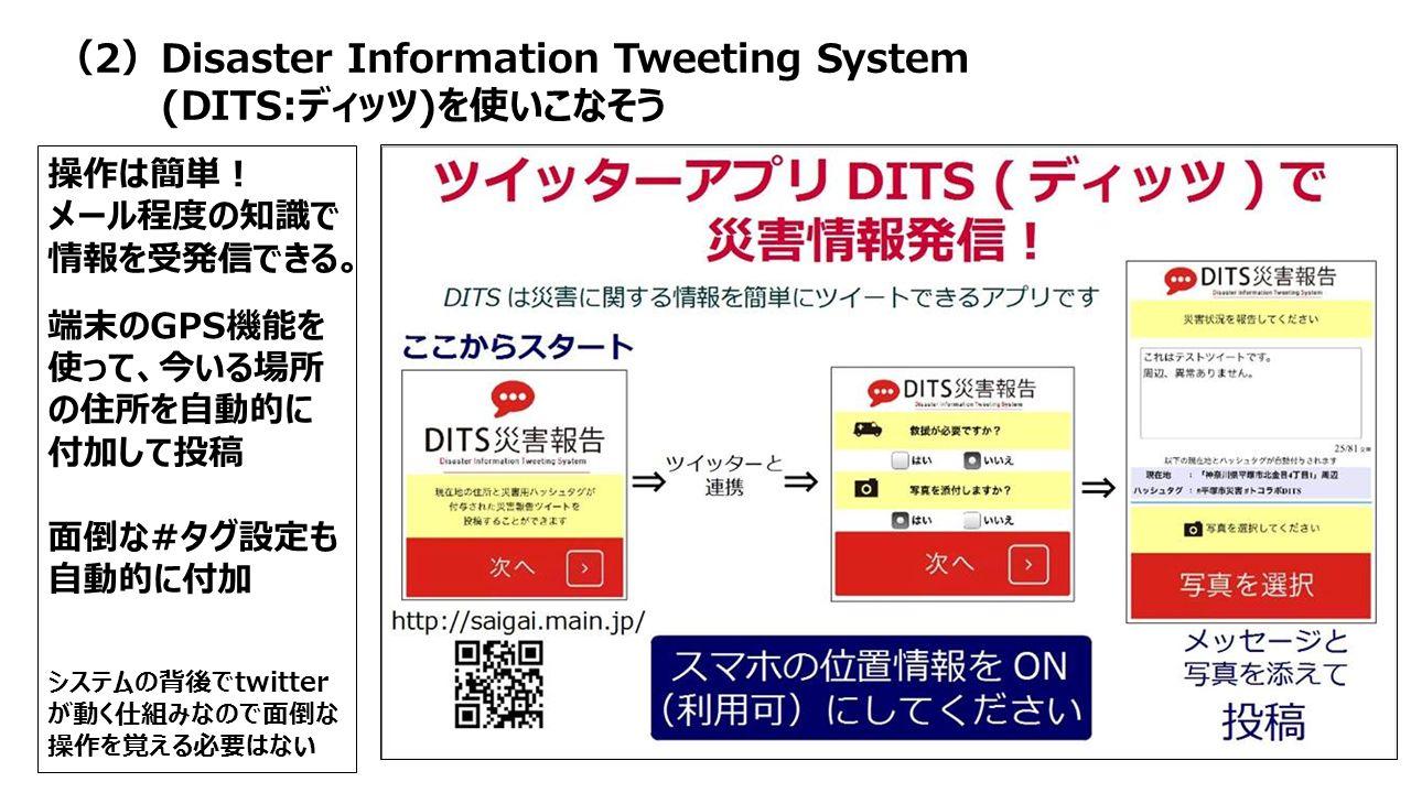 操作は簡単! メール程度の知識で 情報を受発信できる。 端末のGPS機能を 使って、今いる場所 の住所を自動的に 付加して投稿 面倒な#タグ設定も 自動的に付加 システムの背後でtwitter が動く仕組みなので面倒な 操作を覚える必要はない (2)Disaster Information Tweeting System (DITS:ディッツ)を使いこなそう
