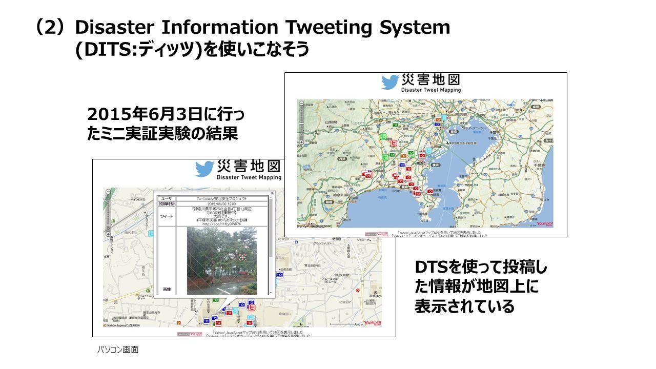 2015年6月3日に行っ たミニ実証実験の結果 DTSを使って投稿し た情報が地図上に 表示されている パソコン画面 (2)Disaster Information Tweeting System (DITS:ディッツ)を使いこなそう