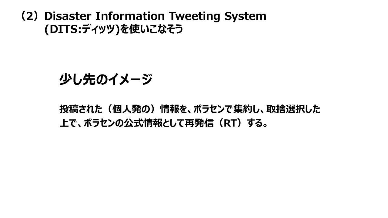 投稿された(個人発の)情報を、ボラセンで集約し、取捨選択した 上で、ボラセンの公式情報として再発信(RT)する。 少し先のイメージ (2)Disaster Information Tweeting System (DITS:ディッツ)を使いこなそう