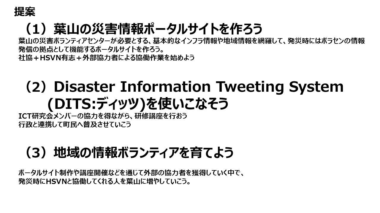 (1)葉山の災害情報ポータルサイトを作ろう 葉山の災害ボランティアセンターが必要とする、基本的なインフラ情報や地域情報を網羅して、発災時にはボラセンの情報 発信の拠点として機能するポータルサイトを作ろう。 社協+HSVN有志+外部協力者による協働作業を始めよう (2) Disaster Information Tweeting System (DITS:ディッツ)を使いこなそう ICT研究会メンバーの協力を得ながら、研修講座を行おう 行政と連携して町民へ普及させていこう (3)地域の情報ボランティアを育てよう ポータルサイト制作や講座開催などを通じて外部の協力者を獲得していく中で、 発災時にHSVNと協働してくれる人を葉山に増やしていこう。 提案