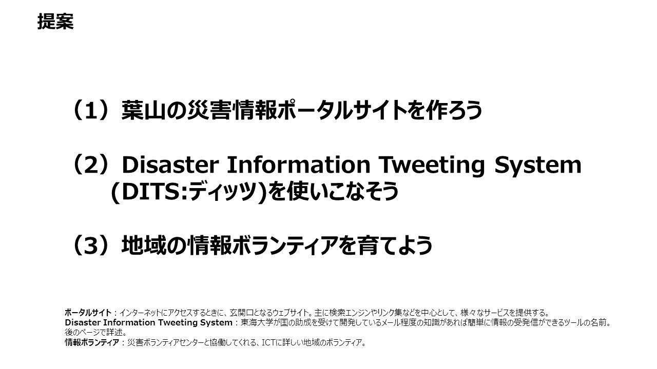 (1)葉山の災害情報ポータルサイトを作ろう (2)Disaster Information Tweeting System (DITS:ディッツ)を使いこなそう (3)地域の情報ボランティアを育てよう ポータルサイト:インターネットにアクセスするときに、玄関口となるウェブサイト。主に検索エンジンやリンク集などを中心として、様々なサービスを提供する。 Disaster Information Tweeting System:東海大学が国の助成を受けて開発しているメール程度の知識があれば簡単に情報の受発信ができるツールの名前。 後のページで詳述。 情報ボランティア:災害ボランティアセンターと協働してくれる、ICTに詳しい地域のボランティア。 提案