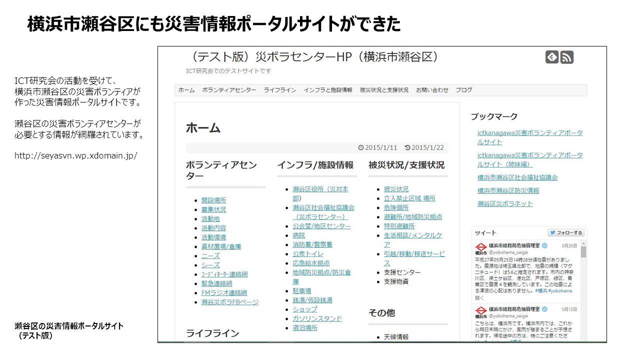 横浜市瀬谷区にも災害情報ポータルサイトができた 瀬谷区の災害情報ポータルサイト (テスト版) ICT研究会の活動を受けて、 横浜市瀬谷区の災害ボランティアが 作った災害情報ポータルサイトです。 瀬谷区の災害ボランティアセンターが 必要とする情報が網羅されています。 http://seyasvn.wp.xdomain.jp/