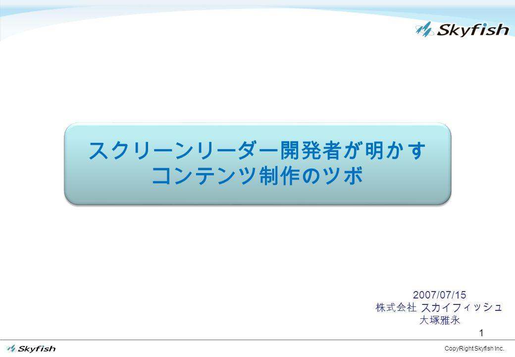 1 2007/07/15 株式会社 スカイフィッシュ 大塚雅永 CopyRight Skyfish Inc. スクリーンリーダー開発者が明かす コンテンツ制作のツボ