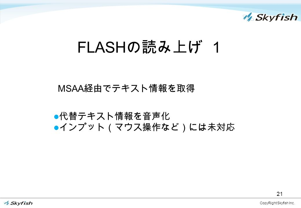 21 FLASH の読み上げ 1 CopyRight Skyfish Inc. 代替テキスト情報を音声化 インプット(マウス操作など)には未対応 MSAA 経由でテキスト情報を取得