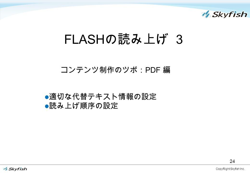 24 FLASH の読み上げ 3 CopyRight Skyfish Inc. 適切な代替テキスト情報の設定 読み上げ順序の設定 コンテンツ制作のツボ: PDF 編