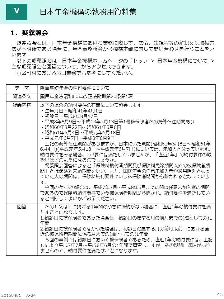 45 20150401 A-24 日本年金機構の執務用資料集 Ⅴ テーマ障害基礎年金の納付要件について 関連条文国民年金法昭和60年改正法附則第20条第1項 疑義内容以下の場合の納付要件の有無について照会します。 ・生年月日:昭和41年4月1日 ・初診日:平成8年8月17日 ・平成8年8月9日~平成13年2月13日第1号被保険者次の海外在住期間あり ・昭和60年8月22日~昭和61年5月8日 ・昭和61年6月4日~平成元年5月18日 ・平成元年6月7日~平成8年8月9日 上記の海外在住期間がありますが、日本にいた期間(昭和61年5月8日~昭和61年 6月4日)(平成元年5月18日~平成元年6月7日)については、未加入となっています。 納付要件をみる場合、2/3要件は満たしていませんが、「直近1年」の納付要件の取 扱いはどのようになるのでしょうか。 疑義照会回答によると「保険料納付済期間及び保険料免除期間以外の被保険者期 間」とは保険料未納期間をいい、また、国民年金の任意未加入者や適用除外となっ ていた人の期間は、保険料納付要件でいう被保険者期間から除かれるとなっていま す。 今回のケ-スの場合は、平成7年7月~平成8年6月までの間は任意未加入者の期間 であるので保険料納付要件でいう被保険者期間から除かれ、納付要件を満たしてい ると判断してよいかご教示ください。 回答 次の1.又は2.に掲げる1年間のうちに滞納がない場合に、直近1年の納付要件を満 たすことになります。 1.初診日に被保険者であった場合は、初診日の属する月の前月までの(暦としての)1 年間 2.初診日に被保険者でなかった場合は、初診日の属する月の前月以前 における直 近の被保険者期間に係る月までの(暦としての)1年間 今回の事例では初診日において被保険者であるため、直近1年の納付要件は、上記 1.により平成7年7月~平成8年6月の1年間で審査しますが、その期間に滞納があり ませんので、納付要件を満たすことになります。 1.疑義照会 疑義照会とは、日本年金機構における業務に際して、法令、諸規程等の解釈又は取扱方 法が不明確である場合に、年金事務所等から機構本部に対して問い合わせを行うことをい います。 以下の疑義照会は、日本年金機構ホームページの「トップ > 日本年金機構について > 主な疑義照会と回答について」からアクセスできます。 市区町村における窓口業務でも参考にしてください。
