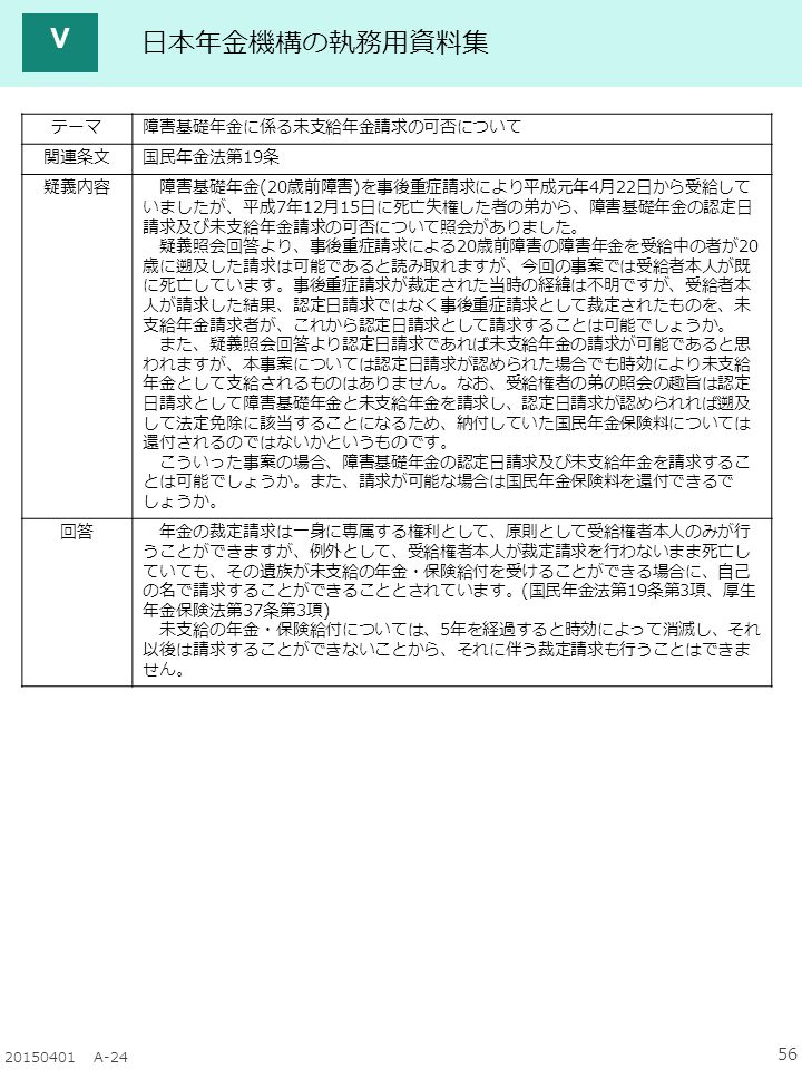 56 20150401 A-24 Ⅴ テーマ障害基礎年金に係る未支給年金請求の可否について 関連条文国民年金法第19条 疑義内容 障害基礎年金(20歳前障害)を事後重症請求により平成元年4月22日から受給して いましたが、平成7年12月15日に死亡失権した者の弟から、障害基礎年金の認定日 請求及び未支給年金請求の可否について照会がありました。 疑義照会回答より、事後重症請求による20歳前障害の障害年金を受給中の者が20 歳に遡及した請求は可能であると読み取れますが、今回の事案では受給者本人が既 に死亡しています。事後重症請求が裁定された当時の経緯は不明ですが、受給者本 人が請求した結果、認定日請求ではなく事後重症請求として裁定されたものを、未 支給年金請求者が、これから認定日請求として請求することは可能でしょうか。 また、疑義照会回答より認定日請求であれば未支給年金の請求が可能であると思 われますが、本事案については認定日請求が認められた場合でも時効により未支給 年金として支給されるものはありません。なお、受給権者の弟の照会の趣旨は認定 日請求として障害基礎年金と未支給年金を請求し、認定日請求が認められれば遡及 して法定免除に該当することになるため、納付していた国民年金保険料については 還付されるのではないかというものです。 こういった事案の場合、障害基礎年金の認定日請求及び未支給年金を請求するこ とは可能でしょうか。また、請求が可能な場合は国民年金保険料を還付できるで しょうか。 回答 年金の裁定請求は一身に専属する権利として、原則として受給権者本人のみが行 うことができますが、例外として、受給権者本人が裁定請求を行わないまま死亡し ていても、その遺族が未支給の年金・保険給付を受けることができる場合に、自己 の名で請求することができることとされています。(国民年金法第19条第3項、厚生 年金保険法第37条第3項) 未支給の年金・保険給付については、5年を経過すると時効によって消滅し、それ 以後は請求することができないことから、それに伴う裁定請求も行うことはできま せん。 日本年金機構の執務用資料集