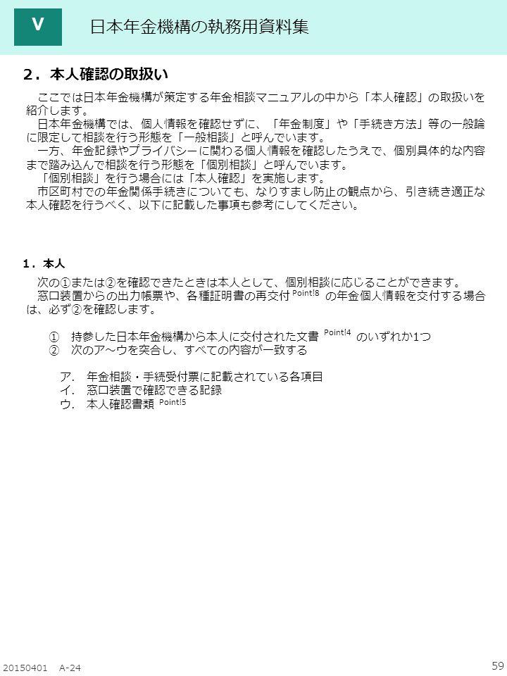 59 20150401 A-24 日本年金機構の執務用資料集 Ⅴ 2.本人確認の取扱い Point!4 Point!8 Point!5 1.本人 次の①または②を確認できたときは本人として、個別相談に応じることができます。 窓口装置からの出力帳票や、各種証明書の再交付 の年金個人情報を交付する場合 は、必ず②を確認します。 ① 持参した日本年金機構から本人に交付された文書 のいずれか1つ ② 次のア~ウを突合し、すべての内容が一致する ア.