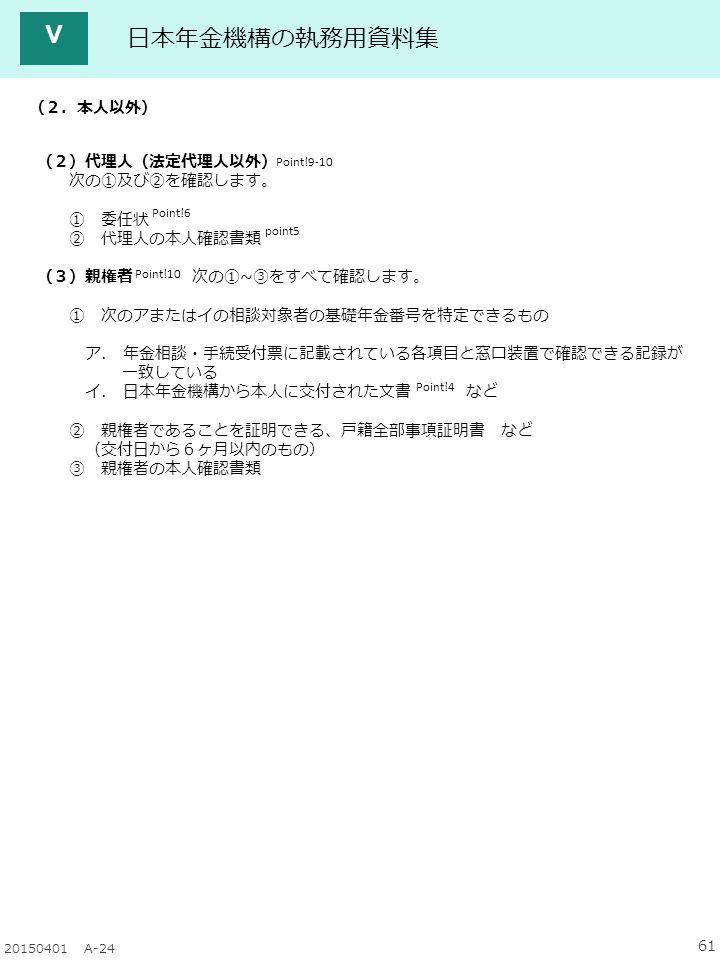 61 20150401 A-24 日本年金機構の執務用資料集 Ⅴ Point!9-10 Point!6 (2.本人以外) (2)代理人(法定代理人以外) 次の①及び②を確認します。 ① 委任状 ② 代理人の本人確認書類 (3)親権者 次の①~③をすべて確認します。 ① 次のアまたはイの相談対象者の基礎年金番号を特定できるもの ア.
