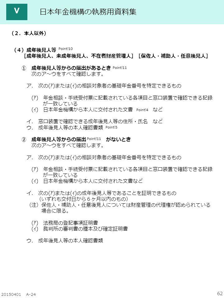 62 20150401 A-24 日本年金機構の執務用資料集 Ⅴ Point!4 Point!11 Point!10 (2.本人以外) (4)成年後見人等 [成年後見人、未成年後見人、不在者財産管理人][保佐人・補助人・任意後見人] ① 成年後見人等からの届出があるとき 次のア~ウをすべて確認します。 ア.