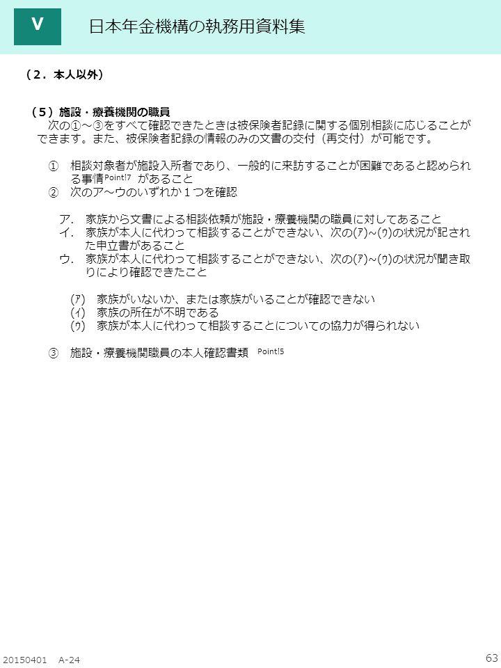 63 20150401 A-24 日本年金機構の執務用資料集 Ⅴ (2.本人以外) (5)施設・療養機関の職員 次の①~③をすべて確認できたときは被保険者記録に関する個別相談に応じることが できます。また、被保険者記録の情報のみの文書の交付(再交付)が可能です。 ① 相談対象者が施設入所者であり、一般的に来訪することが困難であると認められ る事情 があること ② 次のア~ウのいずれか1つを確認 ア.
