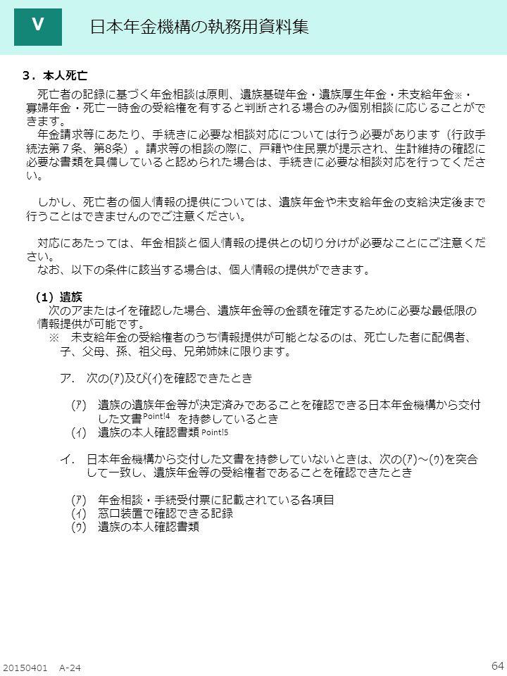 64 20150401 A-24 日本年金機構の執務用資料集 Ⅴ 3.本人死亡 死亡者の記録に基づく年金相談は原則、遺族基礎年金・遺族厚生年金・未支給年金 ※ ・ 寡婦年金・死亡一時金の受給権を有すると判断される場合のみ個別相談に応じることがで きます。 年金請求等にあたり、手続きに必要な相談対応については行う必要があります(行政手 続法第7条、第8条)。請求等の相談の際に、戸籍や住民票が提示され、生計維持の確認に 必要な書類を具備していると認められた場合は、手続きに必要な相談対応を行ってくださ い。 しかし、死亡者の個人情報の提供については、遺族年金や未支給年金の支給決定後まで 行うことはできませんのでご注意ください。 対応にあたっては、年金相談と個人情報の提供との切り分けが必要なことにご注意くだ さい。 なお、以下の条件に該当する場合は、個人情報の提供ができます。 (1)遺族 次のアまたはイを確認した場合、遺族年金等の金額を確定するために必要な最低限の 情報提供が可能です。 ※ 未支給年金の受給権者のうち情報提供が可能となるのは、死亡した者に配偶者、 子、父母、孫、祖父母、兄弟姉妹に限ります。 ア.
