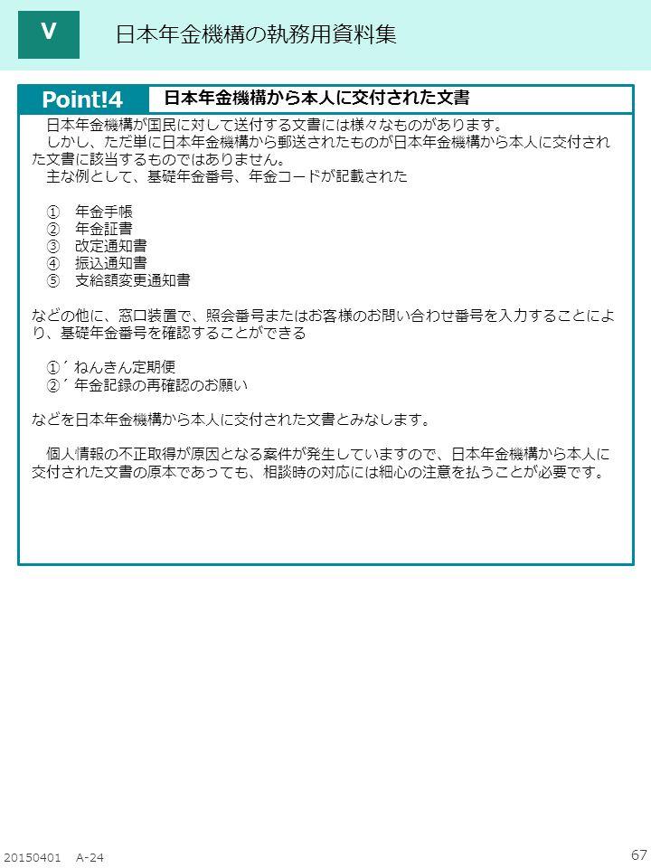 67 20150401 A-24 日本年金機構の執務用資料集 日本年金機構が国民に対して送付する文書には様々なものがあります。 しかし、ただ単に日本年金機構から郵送されたものが日本年金機構から本人に交付され た文書に該当するものではありません。 主な例として、基礎年金番号、年金コードが記載された ① 年金手帳 ② 年金証書 ③ 改定通知書 ④ 振込通知書 ⑤ 支給額変更通知書 などの他に、窓口装置で、照会番号またはお客様のお問い合わせ番号を入力することによ り、基礎年金番号を確認することができる ①´ ねんきん定期便 ②´ 年金記録の再確認のお願い などを日本年金機構から本人に交付された文書とみなします。 個人情報の不正取得が原因となる案件が発生していますので、日本年金機構から本人に 交付された文書の原本であっても、相談時の対応には細心の注意を払うことが必要です。 Point!4 日本年金機構から本人に交付された文書 Ⅴ