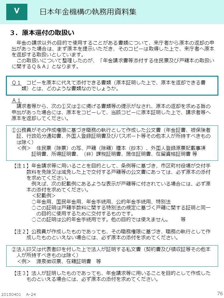 76 20150401 A-24 日本年金機構の執務用資料集 Q1 コピーを原本に代えて添付できる書類(原本証明した上で、原本を返却できる書 類)とは、どのような書類なのでしょうか。 A1 請求者等から、次の①又は②に掲げる書類等の提示がなされ、原本の返却を求める旨の 申出があった場合には、原本をコピーして、当該コピーに原本証明した上で、請求者等へ 原本を返却してください。 ①公務員がその作成権限に基づき職務の執行として作成した公文書(年金証書、被保険者 証、行政処分通知書、外国人登録証明書及びパスポート等その他本人が所持すべきもの は除く) <例> 住民票(除票)の写、戸籍(除籍)謄本(抄本)、外国人登録原票記載事項 証明書、所得証明書、(非)課税証明書、居住証明書、在留資格証明書 等 【注1】年金請求等に用いることを目的として、条例等に基づき、市区町村役場が交付手 数料を免除又は減免した上で交付する戸籍等の公文書にあっては、必ず原本の添付 を求めてください。 例えば、次の記載例にあるような表示が戸籍等に付されている場合には、必ず原 本の添付を求めてください。 <記載例> ○年金用、国民年金用、年金手続用、公的年金手続用、特別法 ○この証明は戸籍手数料に関する特別法の規定に基づく戸籍に関する証明と同一 の目的に使用するために交付するものです。 ○この証明は公的年金手続用です。他の目的では使えません。 等 【注2】公務員が作成したものであっても、その職務権限に基づき、職務の執行として作 成したものといえない場合には、必ず原本の添付を求めてください。 ②法人印又は代表者印を付した上で法人が証明する私文書(契約書及び領収証等その他本 人が所持すべきものは除く) <例> 源泉徴収票、在籍証明書 等 【注3】法人が証明したものであっても、年金請求等に用いることを目的として作成した ものといえる場合には、必ず原本の添付を求めてください。 3.原本還付の取扱い Ⅴ 年金の請求以外の目的で使用することがある書類について、来庁者から原本の返却の申 出があった場合は、まず原本を提示いただき、そのコピーは取得した上で、来庁者へ原本 を返却する取扱いとしています。 この取扱いについて整理したのが、「年金請求書等添付する住民票及び戸籍本の取扱い に関するQ&A」となります。