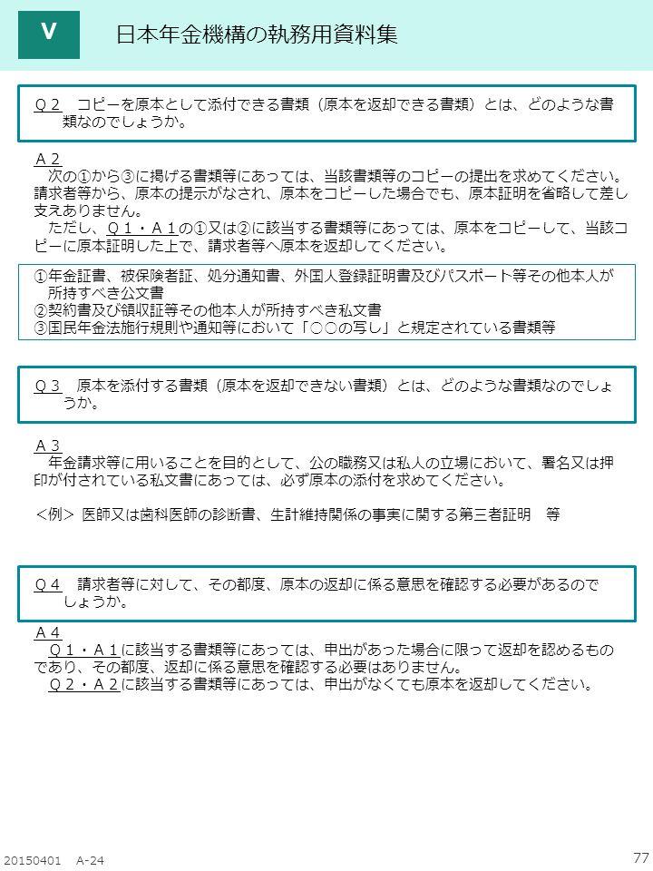 77 20150401 A-24 日本年金機構の執務用資料集 Q2 コピーを原本として添付できる書類(原本を返却できる書類)とは、どのような書 類なのでしょうか 。 A2 次の①から③に掲げる書類等にあっては、当該書類等のコピーの提出を求めてください。 請求者等から、原本の提示がなされ、原本をコピーした場合でも、原本証明を省略して差し 支えありません。 ただし、Q1・A1の①又は②に該当する書類等にあっては、原本をコピーして、当該コ ピーに原本証明した上で、請求者等へ原本を返却してください。 ①年金証書、被保険者証、処分通知書、外国人登録証明書及びパスポート等その他本人が 所持すべき公文書 ②契約書及び領収証等その他本人が所持すべき私文書 ③国民年金法施行規則や通知等において「○○の写し」と規定されている書類等 Q3 原本を添付する書類(原本を返却できない書類)とは、どのような書類なのでしょ うか。 A3 年金請求等に用いることを目的として、公の職務又は私人の立場において、署名又は押 印が付されている私文書にあっては、必ず原本の添付を求めてください。 <例> 医師又は歯科医師の診断書、生計維持関係の事実に関する第三者証明 等 Q4 請求者等に対して、その都度、原本の返却に係る意思を確認する必要があるので しょうか。 A4 Q1・A1に該当する書類等にあっては、申出があった場合に限って返却を認めるもの であり、その都度、返却に係る意思を確認する必要はありません。 Q2・A2に該当する書類等にあっては、申出がなくても原本を返却してください。 Ⅴ