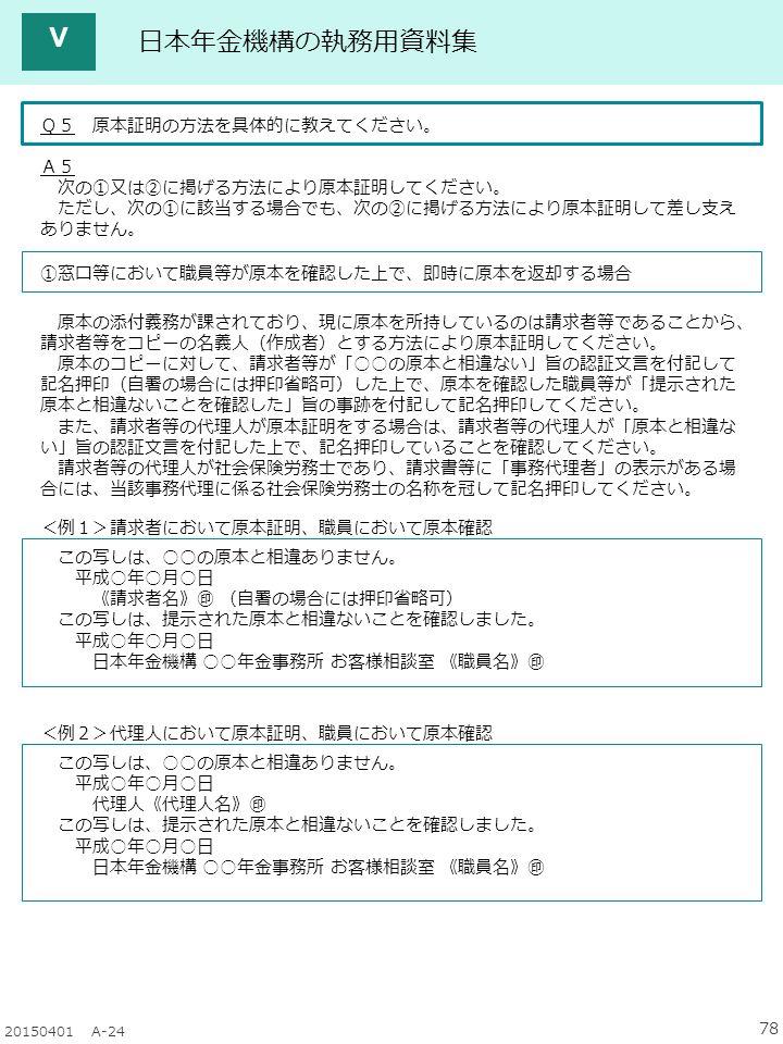 78 20150401 A-24 日本年金機構の執務用資料集 Q5 原本証明の方法を具体的に教えてください。 A5 次の①又は②に掲げる方法により原本証明してください。 ただし、次の①に該当する場合でも、次の②に掲げる方法により原本証明して差し支え ありません。 ①窓口等において職員等が原本を確認した上で、即時に原本を返却する場合 原本の添付義務が課されており、現に原本を所持しているのは請求者等であることから、 請求者等をコピーの名義人(作成者)とする方法により原本証明してください。 原本のコピーに対して、請求者等が「○○の原本と相違ない」旨の認証文言を付記して 記名押印(自署の場合には押印省略可)した上で、原本を確認した職員等が「提示された 原本と相違ないことを確認した」旨の事跡を付記して記名押印してください。 また、請求者等の代理人が原本証明をする場合は、請求者等の代理人が「原本と相違な い」旨の認証文言を付記した上で、記名押印していることを確認してください。 請求者等の代理人が社会保険労務士であり、請求書等に「事務代理者」の表示がある場 合には、当該事務代理に係る社会保険労務士の名称を冠して記名押印してください。 <例1>請求者において原本証明、職員において原本確認 この写しは、○○の原本と相違ありません。 平成○年○月○日 《請求者名》㊞ (自署の場合には押印省略可) この写しは、提示された原本と相違ないことを確認しました。 平成○年○月○日 日本年金機構 ○○年金事務所 お客様相談室 《職員名》㊞ <例2>代理人において原本証明、職員において原本確認 この写しは、○○の原本と相違ありません。 平成○年○月○日 代理人《代理人名》㊞ この写しは、提示された原本と相違ないことを確認しました。 平成○年○月○日 日本年金機構 ○○年金事務所 お客様相談室 《職員名》㊞ Ⅴ